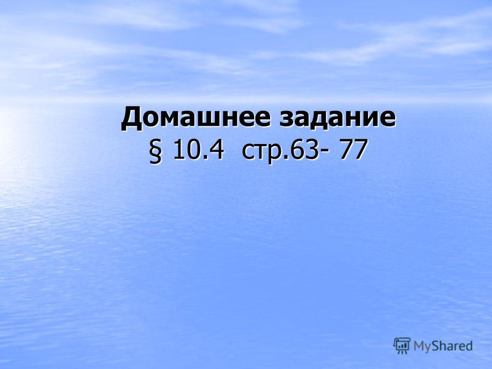 Домашнее задание § 10.4 стр.63- 77