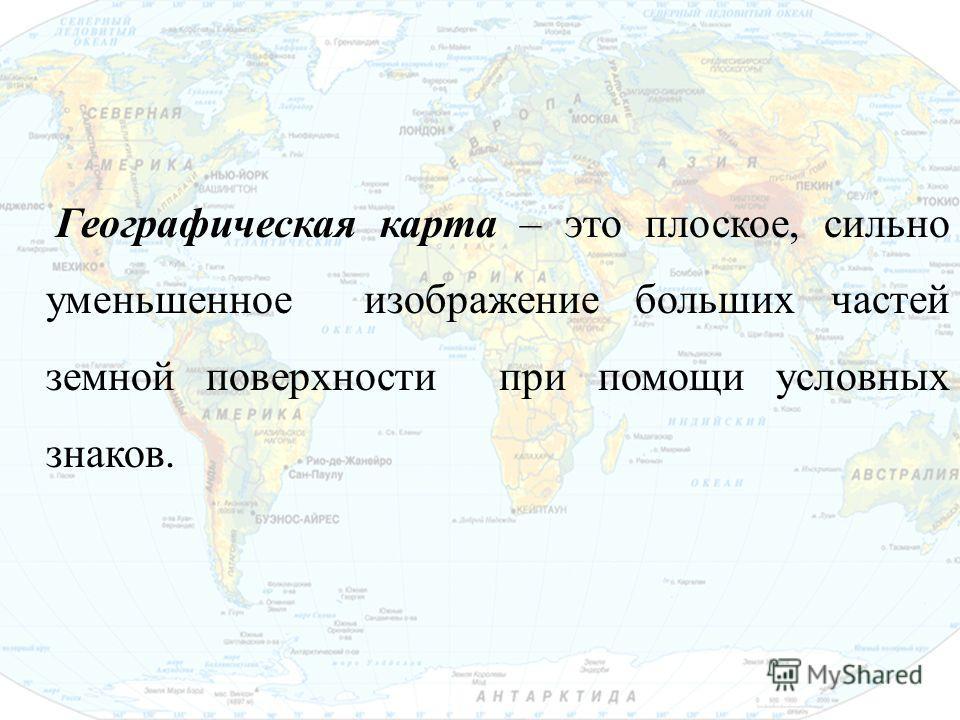 Географическая карта – это плоское, сильно уменьшенное изображение больших частей земной поверхности при помощи условных знаков.
