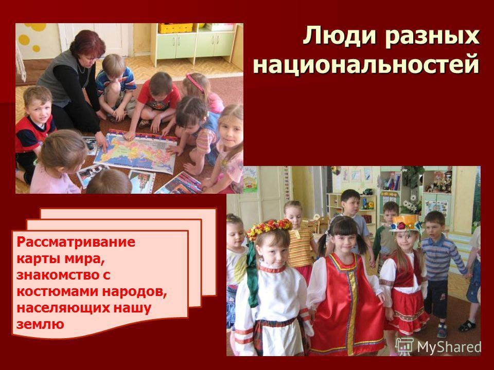 Люди разных национальностей Люди разных национальностей Рассматривание карты мира, знакомство с костюмами народов, населяющих нашу землю