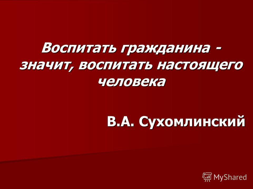 Воспитать гражданина - значит, воспитать настоящего человека В.А. Сухомлинский