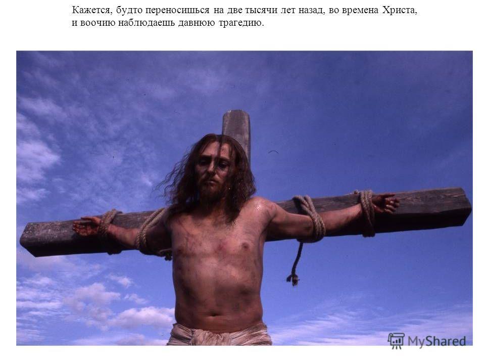 Кажется, будто переносишься на две тысячи лет назад, во времена Христа, и воочию наблюдаешь давнюю трагедию.