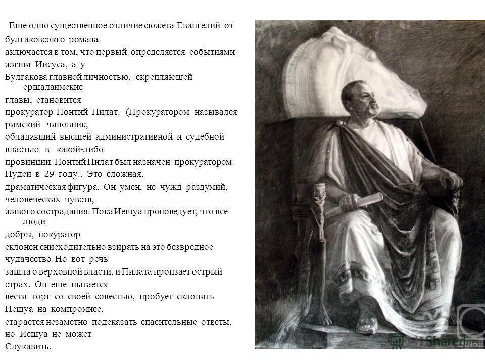 Еще одно существенное отличие сюжета Евангелий от булгаковсокго романа аключается в том, что первый определяется событиями жизни Иисуса, а у Булгакова главной личностью, скрепляющей ершалаимские главы, становится прокуратор Понтий Пилат. (Прокураторо