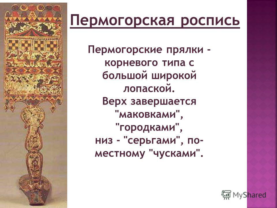 Пермогорская роспись Пермогорские прялки - корневого типа с большой широкой лопаской. Верх завершается маковками, городками, низ - серьгами, по- местному чусками.