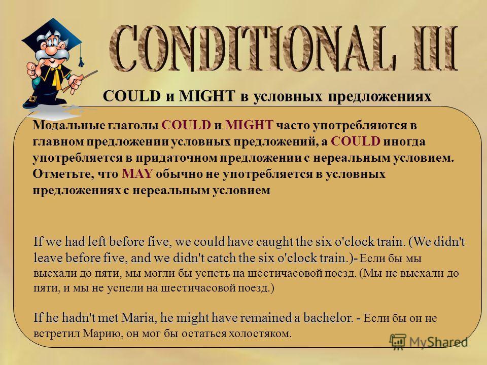 COULD и MIGHT в условных предложениях Модальные глаголы COULD и MIGHT часто употребляются в главном предложении условных предложений, а COULD иногда употребляется в придаточном предложении с нереальным условием. Отметьте, что MAY обычно не употребляе