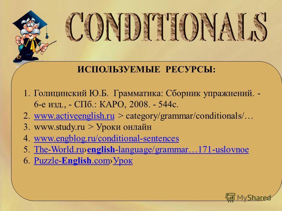 ИСПОЛЬЗУЕМЫЕ РЕСУРСЫ: 1.Голицинский Ю.Б. Грамматика: Сборник упражнений. - 6-е изд., - СПб.: КАРО, 2008. - 544с. 2.www.activeenglish.ru > category/grammar/conditionals/…www.activeenglish.ru 3.www.study.ru > Уроки онлайн 4.www.engblog.ru/conditional-s