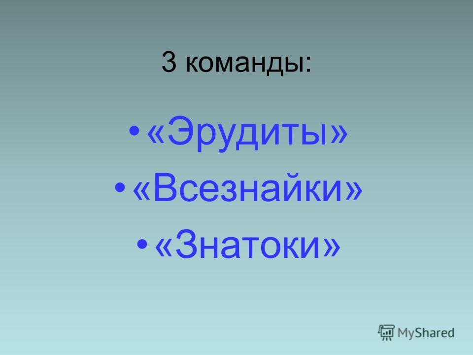 3 команды: «Эрудиты» «Всезнайки» «Знатоки»