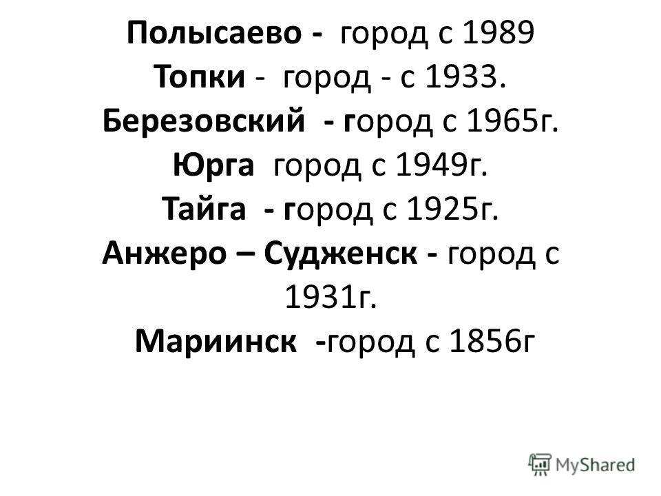 Полысаево - город с 1989 Топки - город - с 1933. Березовский - город с 1965г. Юрга город с 1949г. Тайга - город с 1925г. Анжеро – Судженск - город с 1931г. Мариинск -город с 1856г