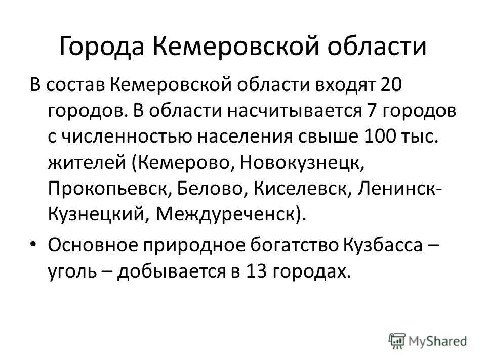Города Кемеровской области В состав Кемеровской области входят 20 городов. В области насчитывается 7 городов с численностью населения свыше 100 тыс. жителей (Кемерово, Новокузнецк, Прокопьевск, Белово, Киселевск, Ленинск- Кузнецкий, Междуреченск). Ос