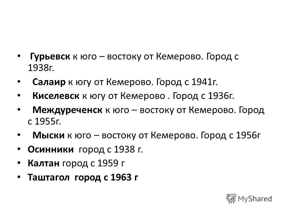 Гурьевск к юго – востоку от Кемерово. Город с 1938г. Салаир к югу от Кемерово. Город с 1941г. Киселевск к югу от Кемерово. Город с 1936г. Междуреченск к юго – востоку от Кемерово. Город с 1955г. Мыски к юго – востоку от Кемерово. Город с 1956г Осинни