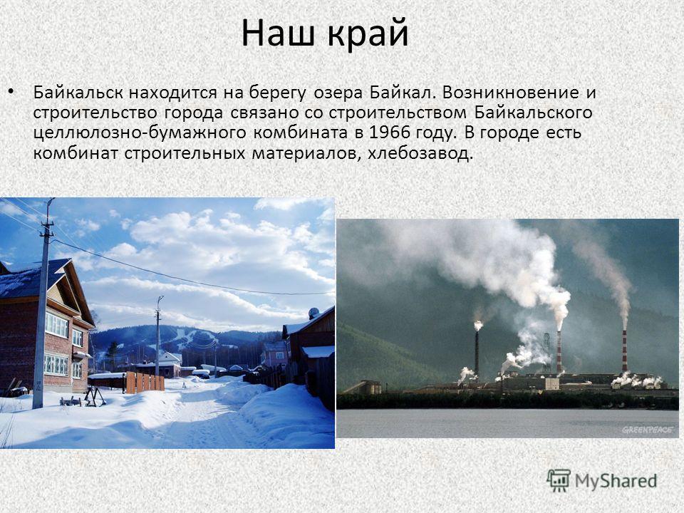 Наш край Байкальск находится на берегу озера Байкал. Возникновение и строительство города связано со строительством Байкальского целлюлозно-бумажного комбината в 1966 году. В городе есть комбинат строительных материалов, хлебозавод.