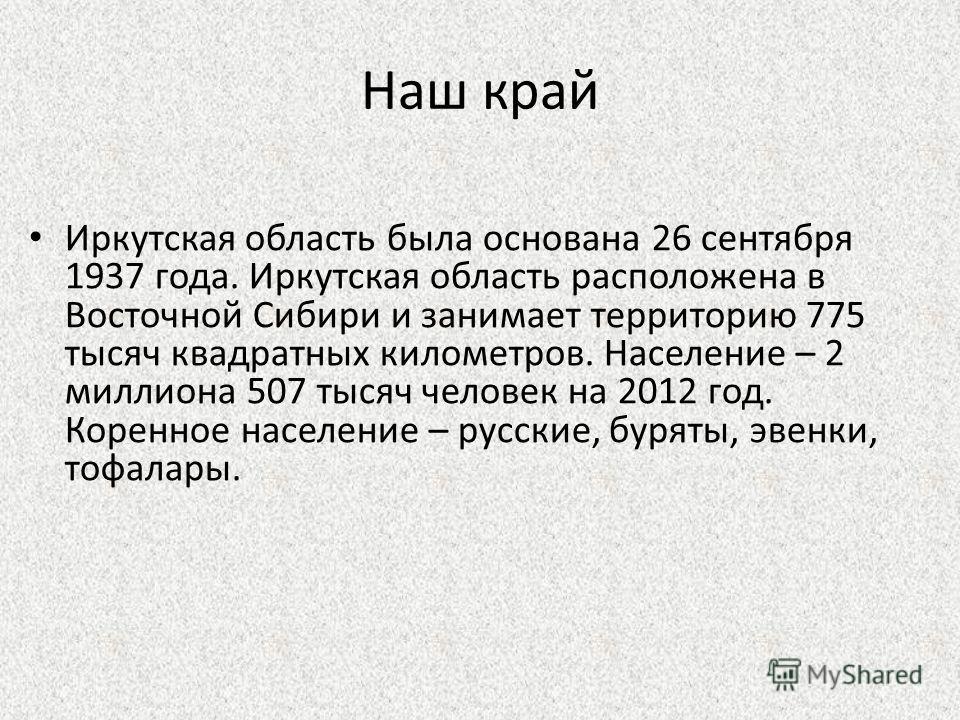 Иркутская область была основана 26 сентября 1937 года. Иркутская область расположена в Восточной Сибири и занимает территорию 775 тысяч квадратных километров. Население – 2 миллиона 507 тысяч человек на 2012 год. Коренное население – русские, буряты,