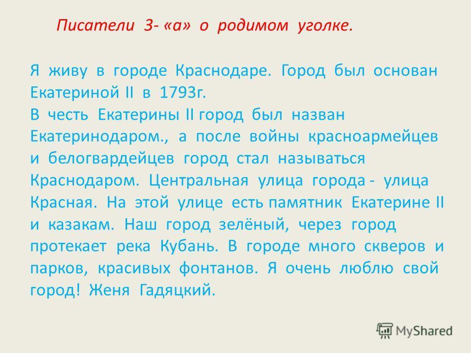 Писатели 3- «а» о родимом уголке. Я живу в городе Краснодаре. Город был основан Екатериной II в 1793г. В честь Екатерины II город был назван Екатеринодаром., а после войны красноармейцев и белогвардейцев город стал называться Краснодаром. Центральная