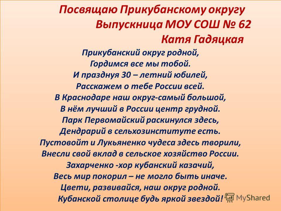 Посвящаю Прикубанскому округу Выпускница МОУ СОШ 62 Катя Гадяцкая Прикубанский округ родной, Гордимся все мы тобой. И празднуя 30 – летний юбилей, Расскажем о тебе России всей. В Краснодаре наш округ-самый большой, В нём лучший в России центр грудной