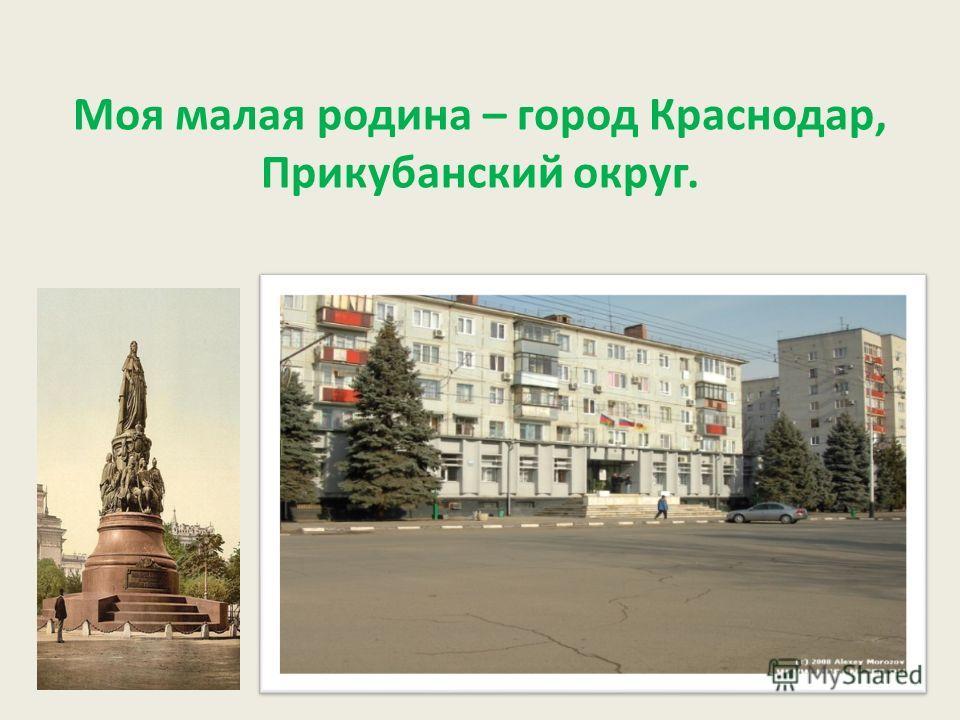 Моя малая родина – город Краснодар, Прикубанский округ.