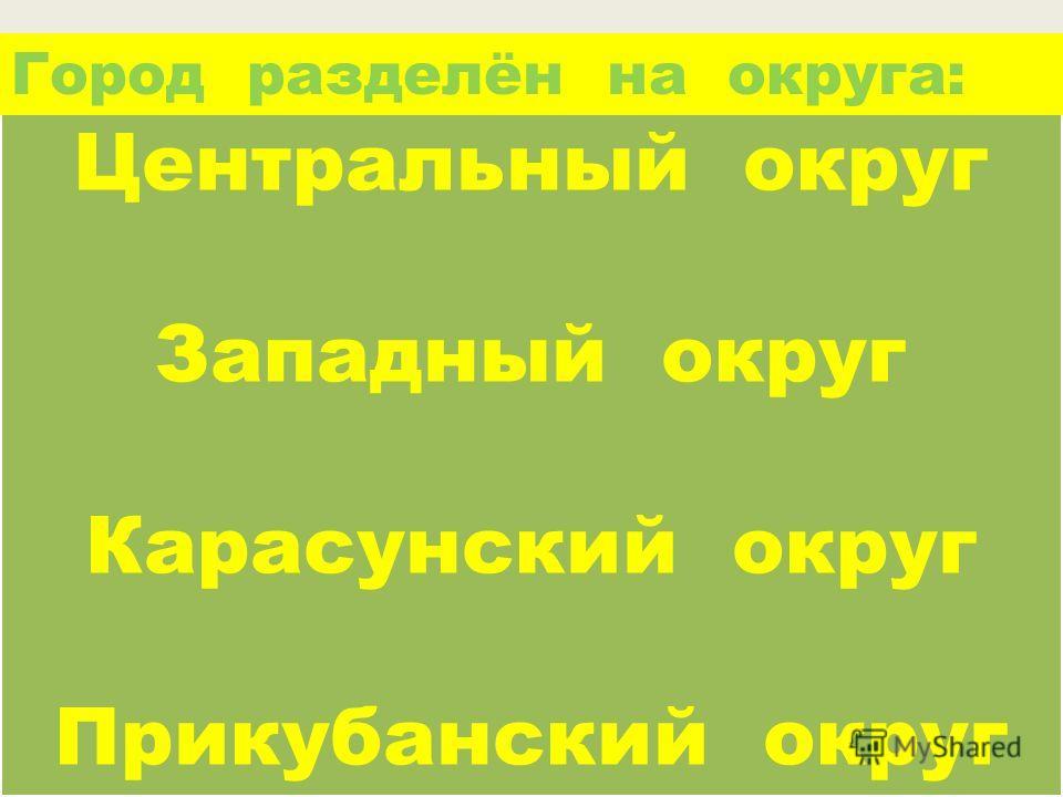 Центральный округ Западный округ Карасунский округ Прикубанский округ Центральный округ Западный округ Карасунский округ Прикубанский округ Город разделён на округа: