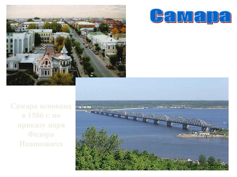 Самара основана в 1586 г. по приказу царя Федора Иоанновича
