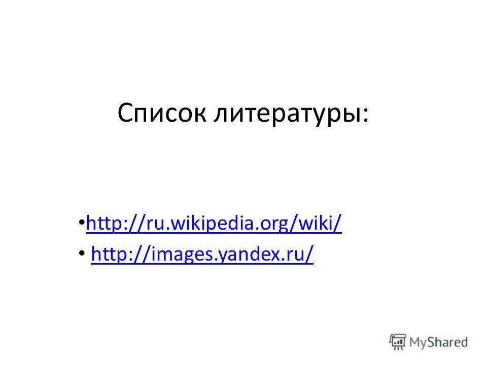 Список литературы: http://ru.wikipedia.org/wiki/ http://images.yandex.ru/