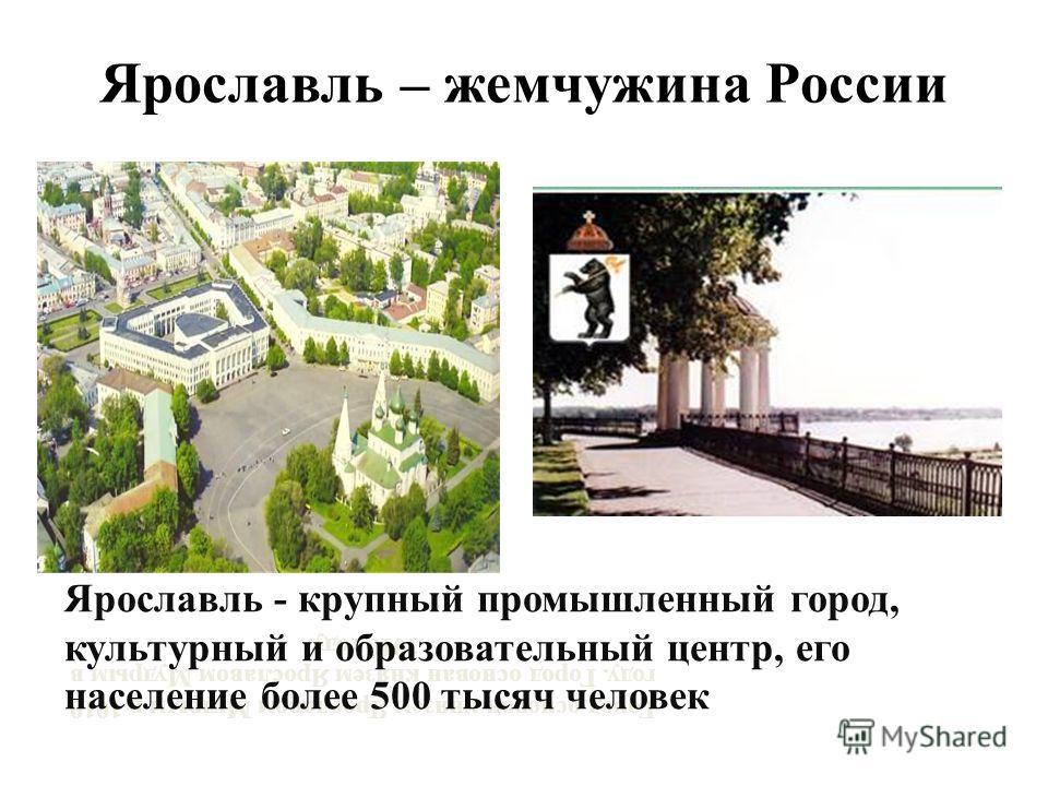 Ярославль – жемчужина России Город основан князем Ярославом Мудрым в 1010 году. Ярославль - крупный промышленный город, культурный и образовательный центр, его население более 500 тысяч человек