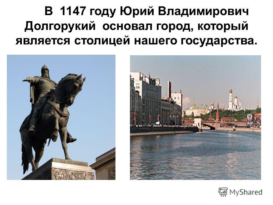 В 1147 году Юрий Владимирович Долгорукий основал город, который является столицей нашего государства.