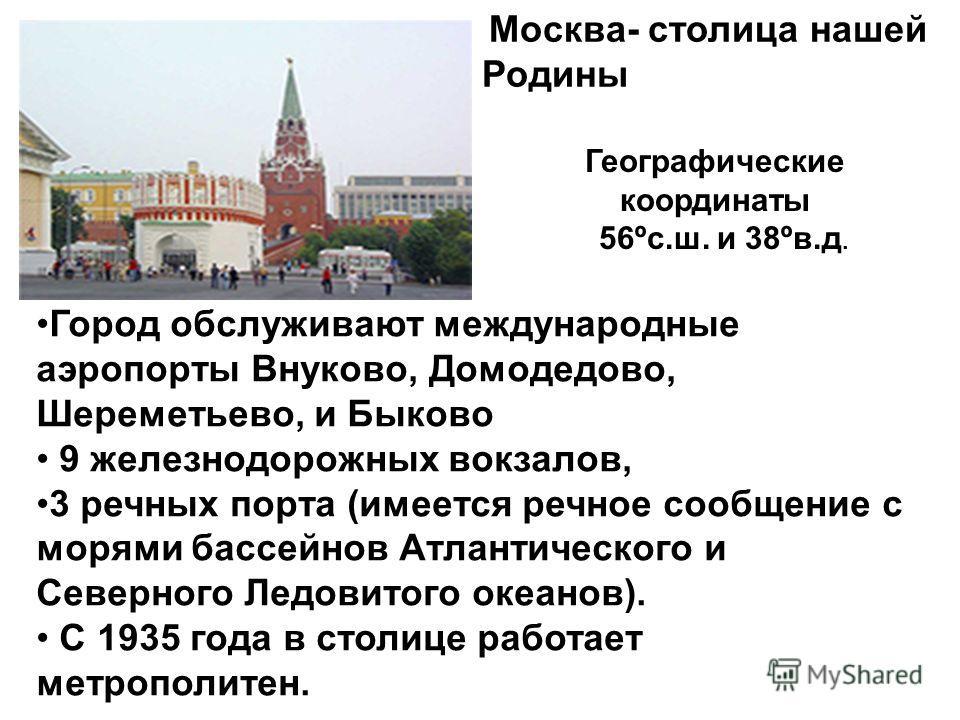 Москва- столица нашей Родины Географические координаты 56ºс.ш. и 38ºв.д. Город обслуживают международные аэропорты Внуково, Домодедово, Шереметьево, и Быково 9 железнодорожных вокзалов, 3 речных порта (имеется речное сообщение с морями бассейнов Атла