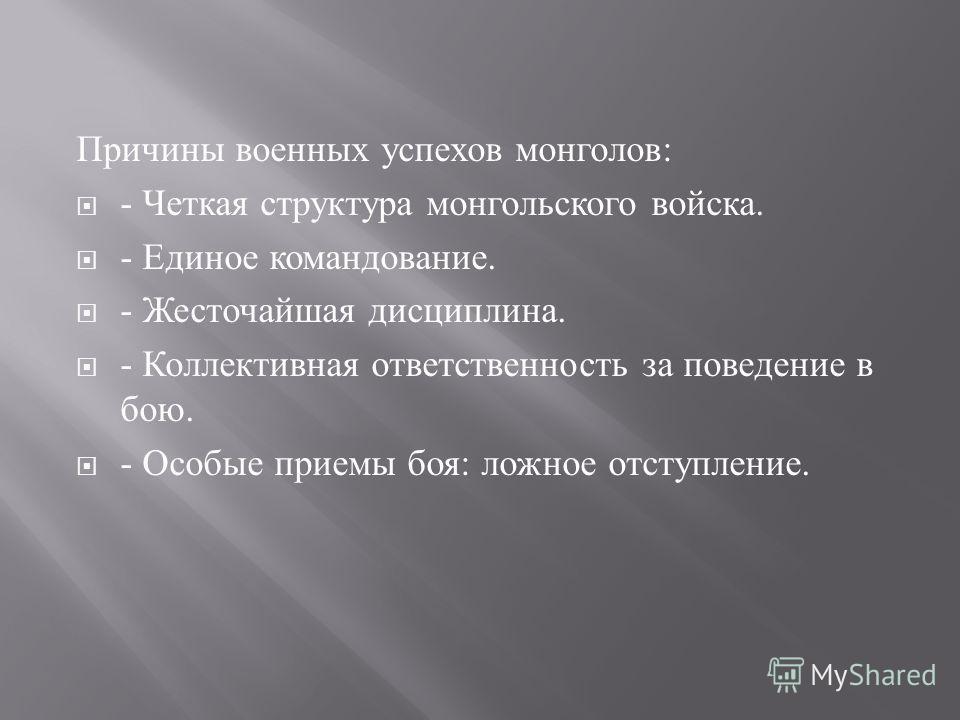 Причины военных успехов монголов : - Четкая структура монгольского войска. - Единое командование. - Жесточайшая дисциплина. - Коллективная ответственность за поведение в бою. - Особые приемы боя : ложное отступление.