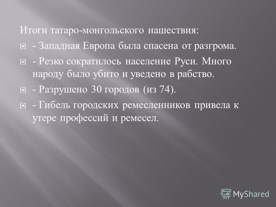 Итоги татаро - монгольского нашествия : - Западная Европа была спасена от разгрома. - Резко сократилось население Руси. Много народу было убито и уведено в рабство. - Разрушено 30 городов ( из 74). - Гибель городских ремесленников привела к утере про
