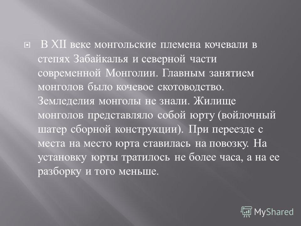 В XII веке монгольские племена кочевали в степях Забайкалья и северной части современной Монголии. Главным занятием монголов было кочевое скотоводство. Земледелия монголы не знали. Жилище монголов представляло собой юрту ( войлочный шатер сборной кон