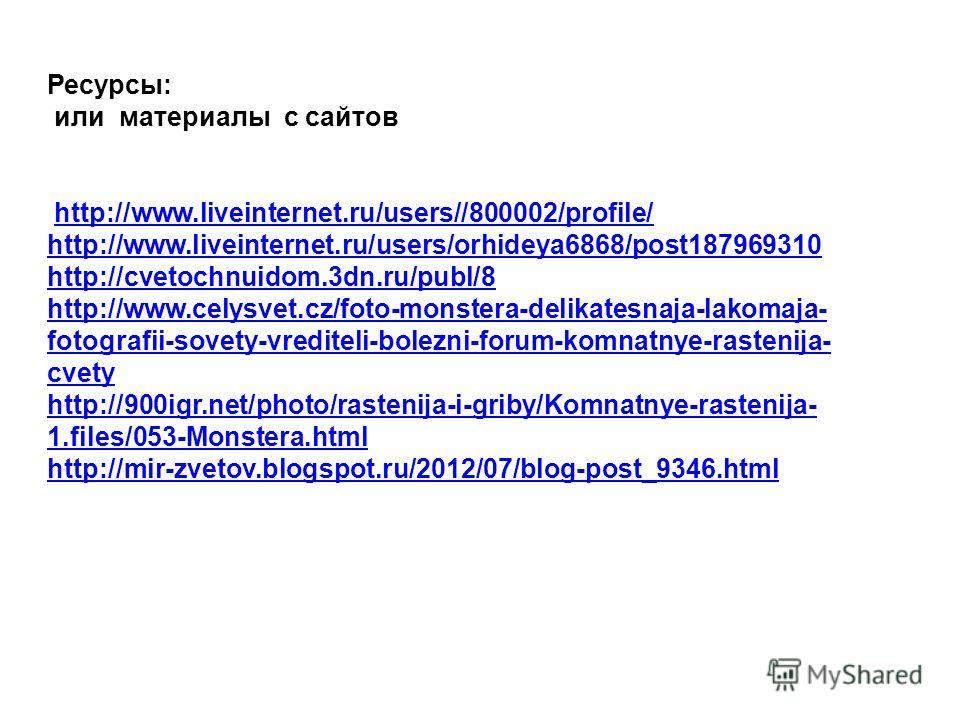 Ресурсы: или материалы с сайтов http://www.liveinternet.ru/users//800002/profile/http://www.liveinternet.ru/users//800002/profile/ http://www.liveinternet.ru/users/orhideya6868/post187969310 http://cvetochnuidom.3dn.ru/publ/8 http://www.celysvet.cz/f