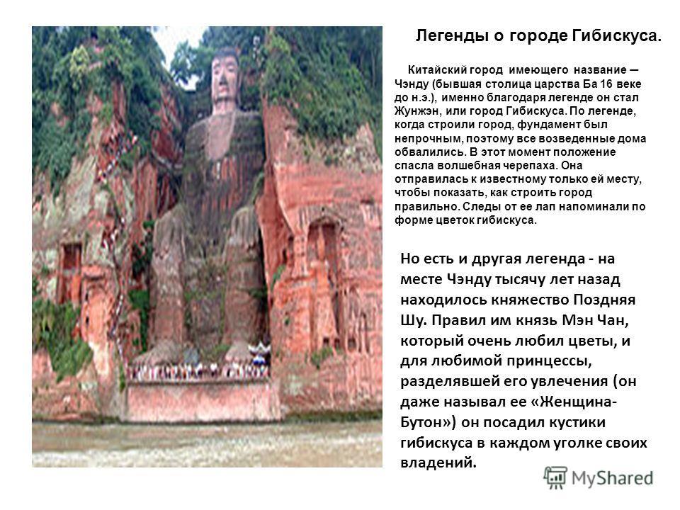 Легенды о городе Гибискуса. Китайский город имеющего название Чэнду (бывшая столица царства Ба 16 веке до н.э.), именно благодаря легенде он стал Жунжэн, или город Гибискуса. По легенде, когда строили город, фундамент был непрочным, поэтому все возве