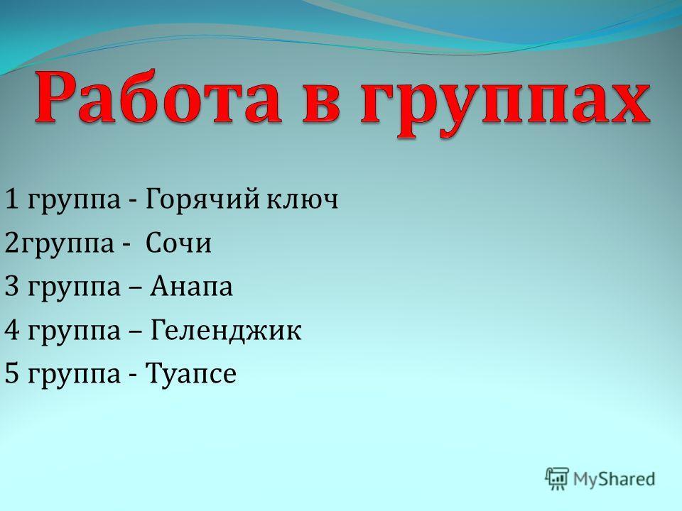 1 группа - Горячий ключ 2 группа - Сочи 3 группа – Анапа 4 группа – Геленджик 5 группа - Туапсе