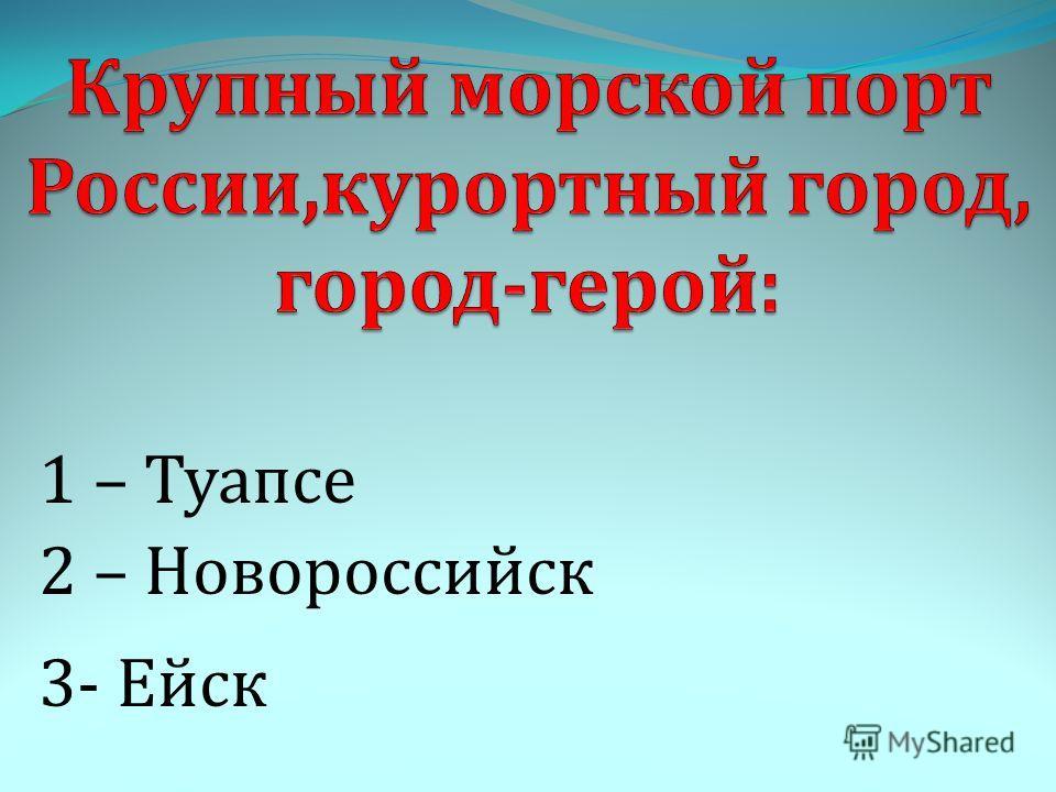 1 – Туапсе 3- Ейск 2 – Новороссийск