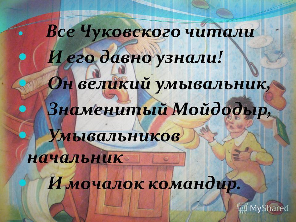 Все Чуковского читали И его давно узнали! Он великий умывальник, Знаменитый Мойдодыр, Умывальников начальник И мочалок командир.