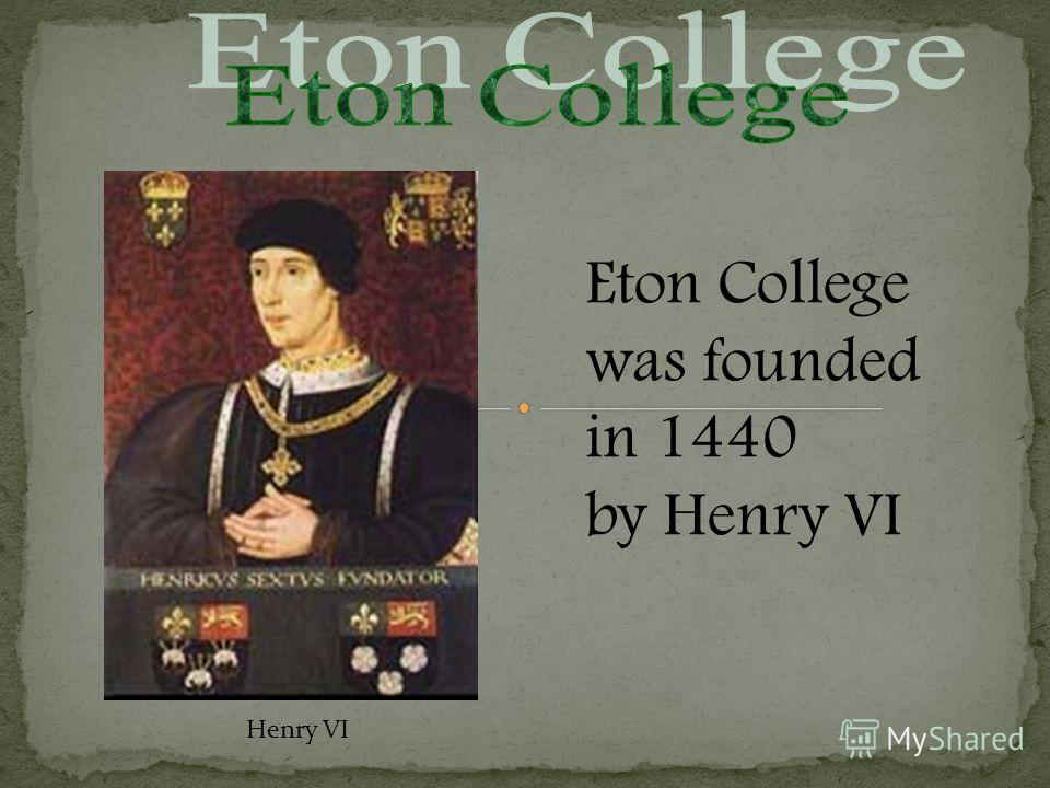 Eton College was founded in 1440 by Henry VI Henry VI