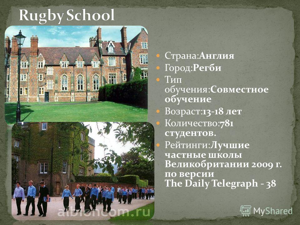 Страна:Англия Город:Регби Тип обучения:Совместное обучение Возраст:13-18 лет Количество:781 студентов. Рейтинги:Лучшие частные школы Великобритании 2009 г. по версии The Daily Telegraph - 38