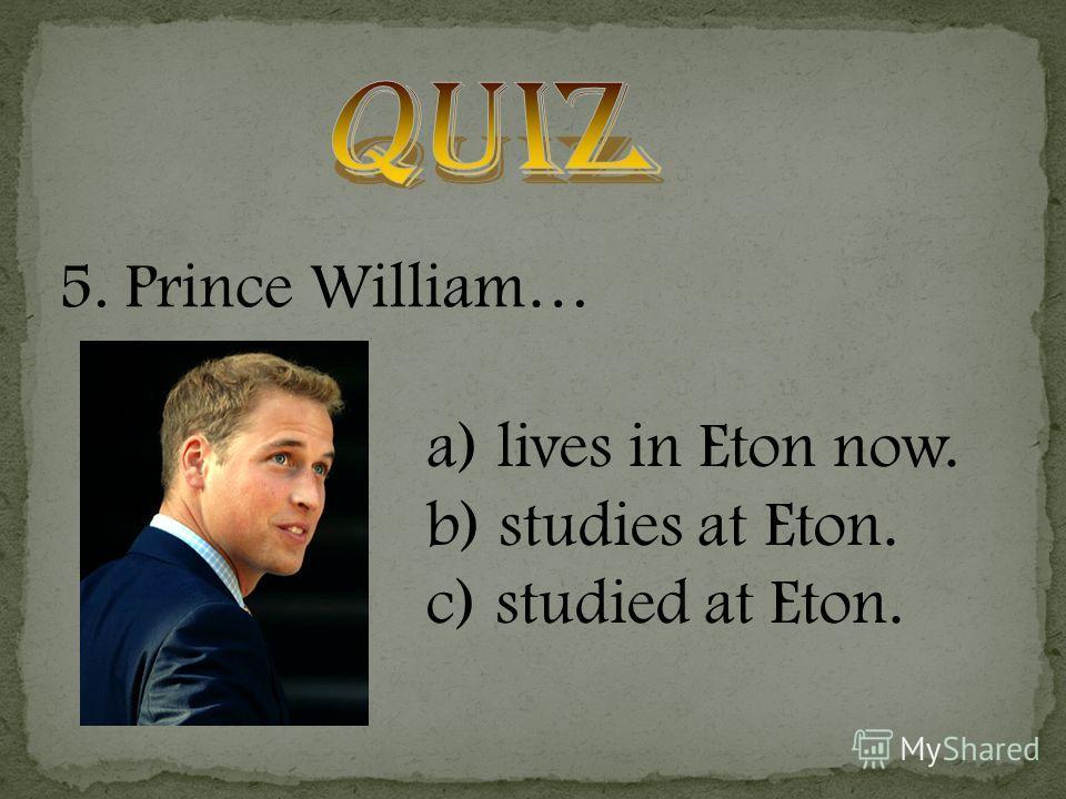 5. Prince William… a) lives in Eton now. b) studies at Eton. c) studied at Eton.