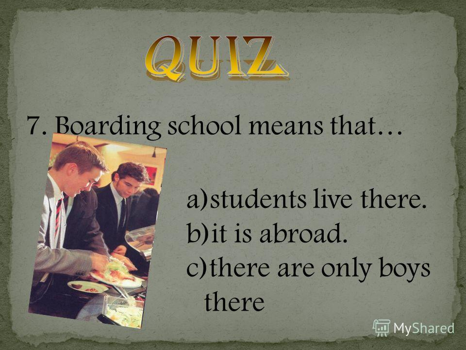 7. Boarding school means that… a)students live there. b)it is abroad. c)there are only boys there