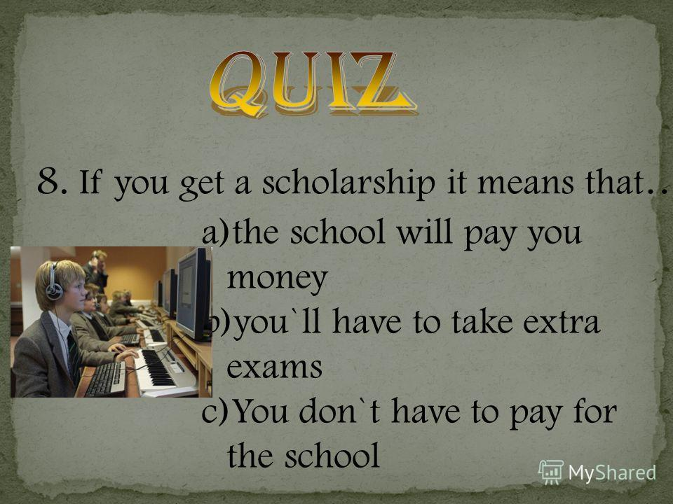 8. If you get a scholarship it means that … a)the school will pay you money b)you`ll have to take extra exams c)You don`t have to pay for the school