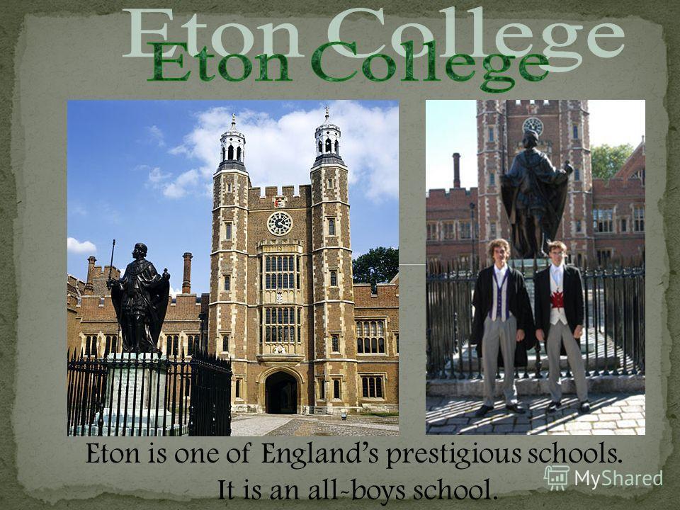 Eton is one of Englands prestigious schools. It is an all-boys school.