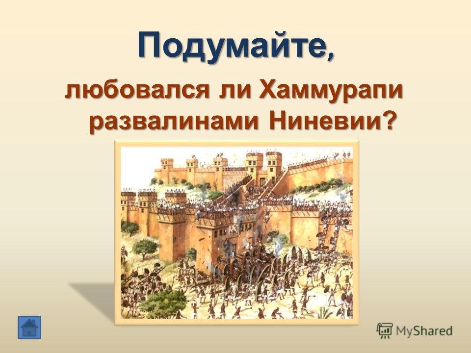 Подумайте, любовался ли Хаммурапи развалинами Ниневии?