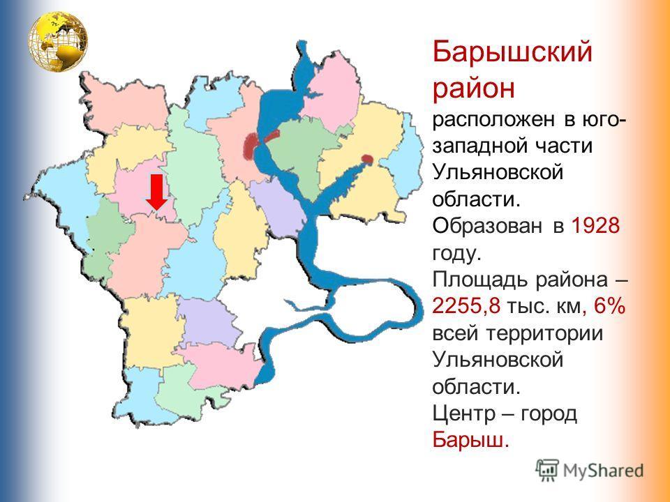 Барышский район расположен в юго- западной части Ульяновской области. Образован в 1928 году. Площадь района – 2255,8 тыс. км, 6% всей территории Ульяновской области. Центр – город Барыш.