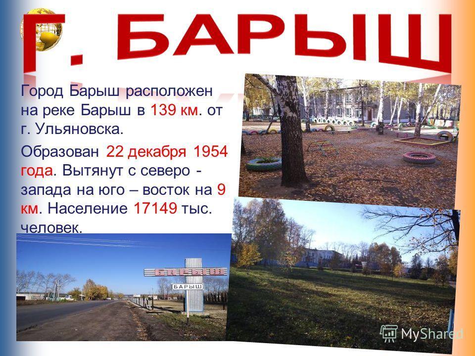 Город Барыш расположен на реке Барыш в 139 км. от г. Ульяновска. Образован 22 декабря 1954 года. Вытянут с северо - запада на юго – восток на 9 км. Население 17149 тыс. человек.