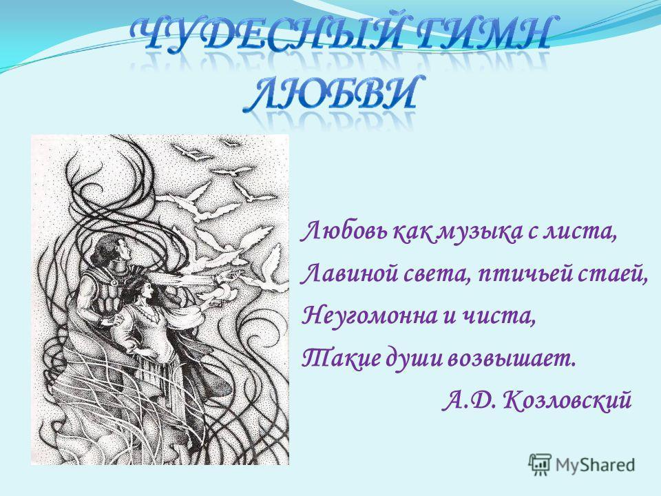 Любовь как музыка с листа, Лавиной света, птичьей стаей, Неугомонна и чиста, Такие души возвышает. А.Д. Козловский