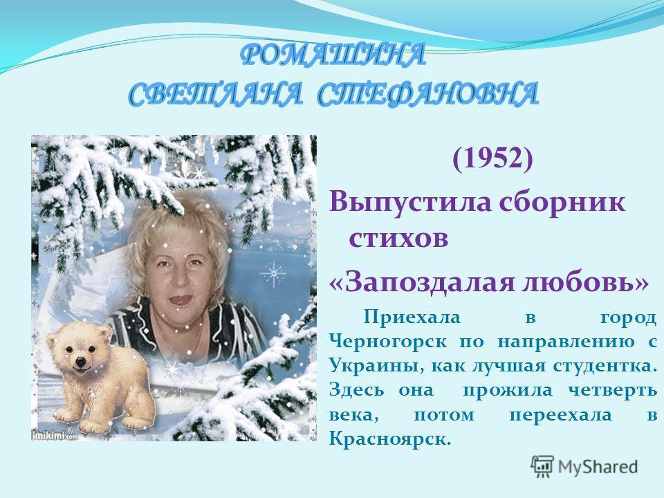 (1952) Выпустила сборник стихов «Запоздалая любовь» Приехала в город Черногорск по направлению с Украины, как лучшая студентка. Здесь она прожила четверть века, потом переехала в Красноярск.