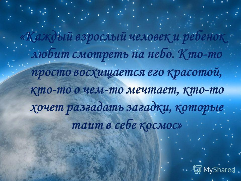 «Каждый взрослый человек и ребенок любит смотреть на небо. Кто-то просто восхищается его красотой, кто-то о чем-то мечтает, кто-то хочет разгадать загадки, которые таит в себе космос»