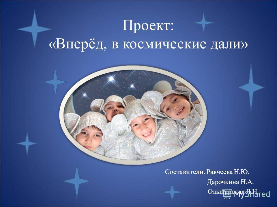 Проект: «Вперёд, в космические дали» Составители: Ракчеева Н.Ю. Дарочкина Н.А. Ольшанская Л.Н.