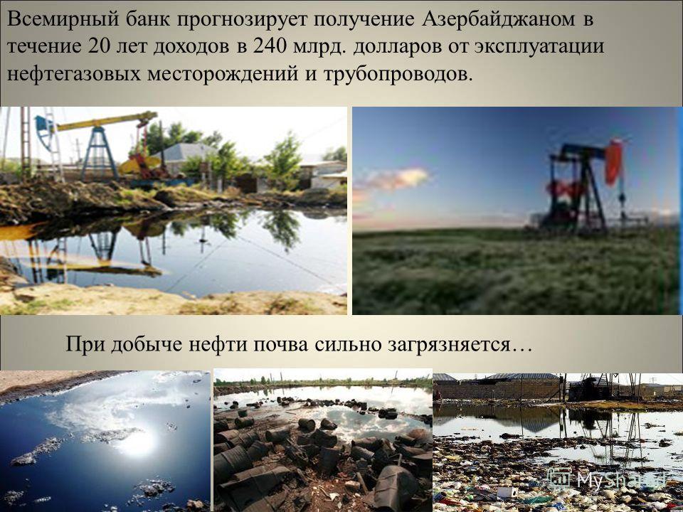 Всемирный банк прогнозирует получение Азербайджаном в течение 20 лет доходов в 240 млрд. долларов от эксплуатации нефтегазовых месторождений и трубопроводов. При добыче нефти почва сильно загрязняется…