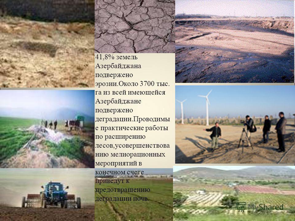 41,8% земель Азербайджана подвержено эрозии.Около 3700 тыс. га из всей имеющейся Азербайджане подвержено деградации.Проводимы е практические работы по расширению лесов,усовершенствова нию мелиорационных мероприятий в конечном счете приведут к предотв