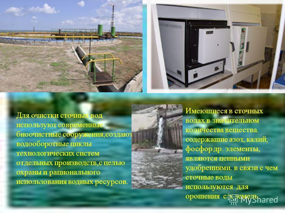Для очистки сточных вод используют современные биоочистные сооружения,создают водооборотные циклы технологических систем отдельных производств,с целью охраны и рационального использования водных ресурсов. Имеющиеся в сточных водах в значительном коли