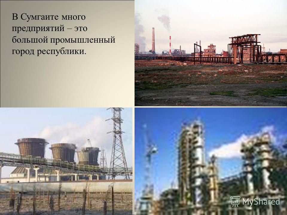 В Сумгаите много предприятий – это большой промышленный город республики.
