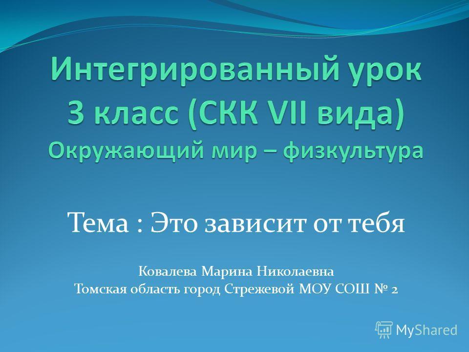 Тема : Это зависит от тебя Ковалева Марина Николаевна Томская область город Стрежевой МОУ СОШ 2